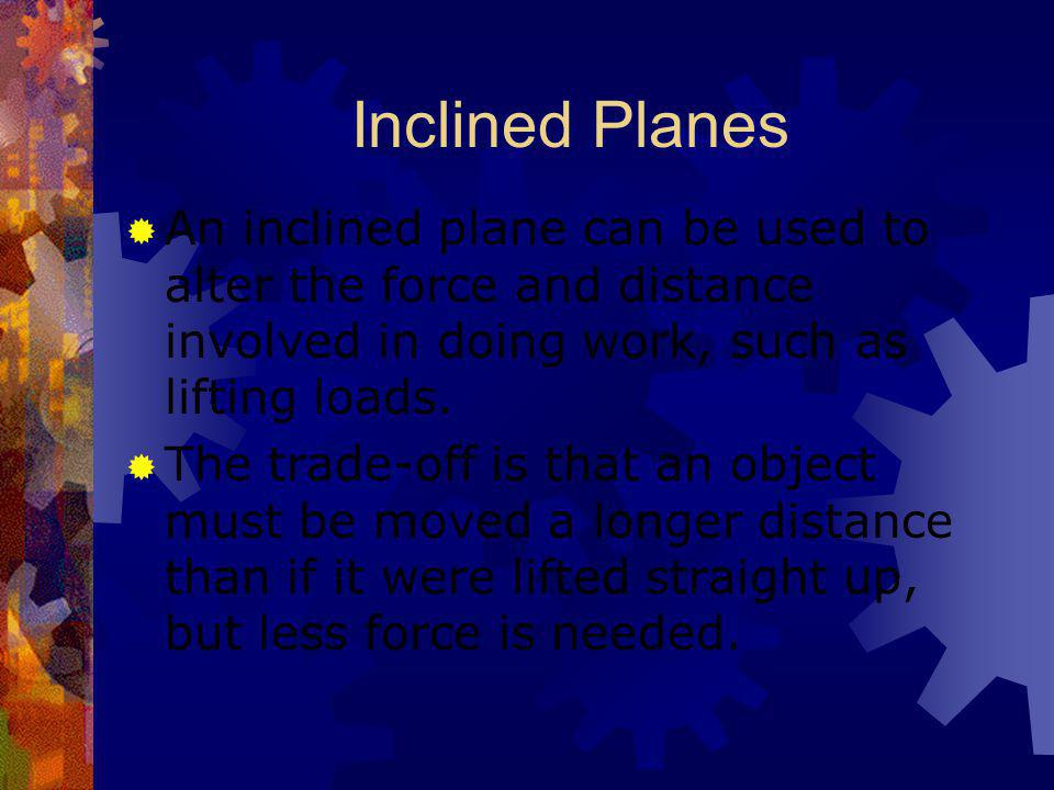 Inclined Planes An inclined plane can be used to alter the force and distance involved in doing work, such as lifting loads.