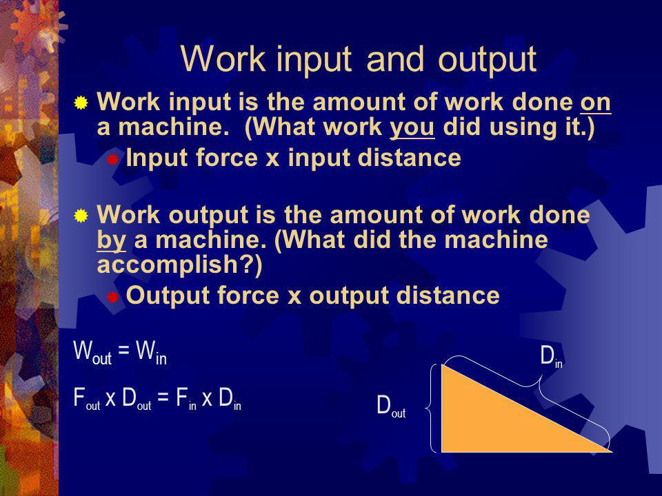 Work input and output Work input is the amount of work done on a machine. (What work you did using it.)