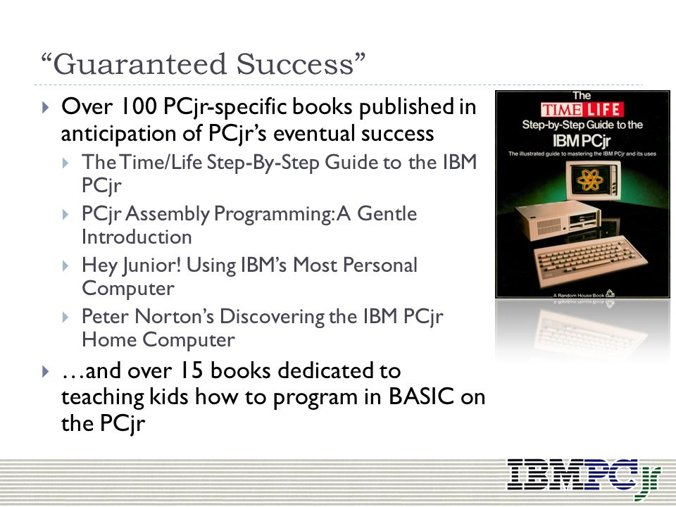 Guaranteed Success Over 100 PCjr-specific books published in anticipation of PCjr's eventual success.