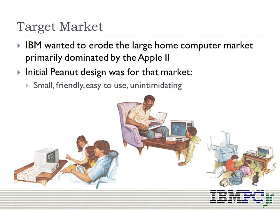 Target Market IBM wanted to erode the large home computer market primarily dominated by the Apple II.
