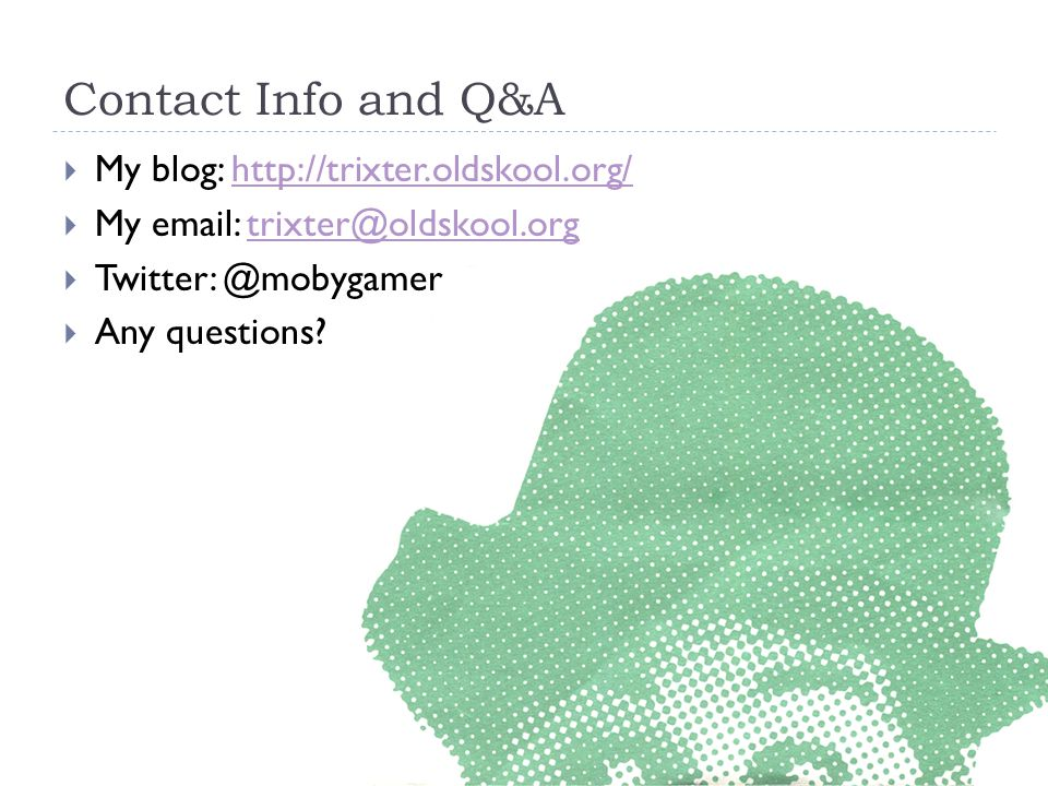 Contact Info and Q&A My blog: http://trixter.oldskool.org/ My email: trixter@oldskool.org. Twitter: @mobygamer.
