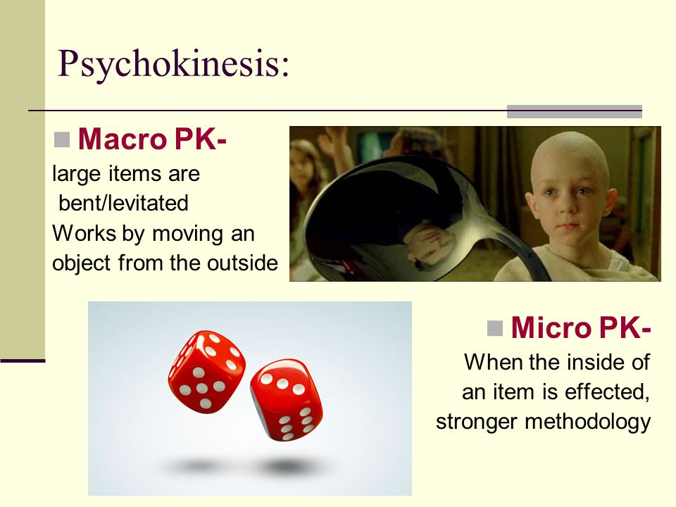 Psychokinesis: Macro PK- Micro PK- large items are bent/levitated