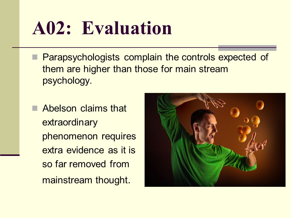 A02: Evaluation Parapsychologists complain the controls expected of them are higher than those for main stream psychology.