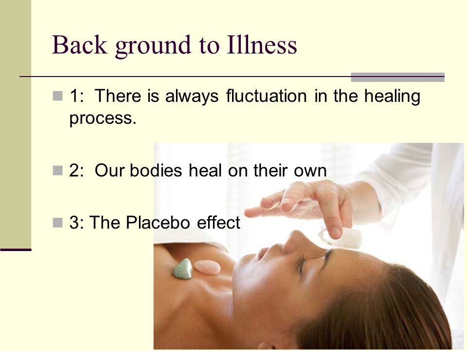 Back ground to Illness 1: There is always fluctuation in the healing process. 2: Our bodies heal on their own.