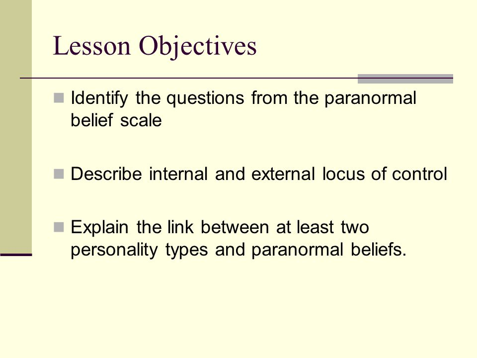 Lesson Objectives Identify the questions from the paranormal belief scale. Describe internal and external locus of control.