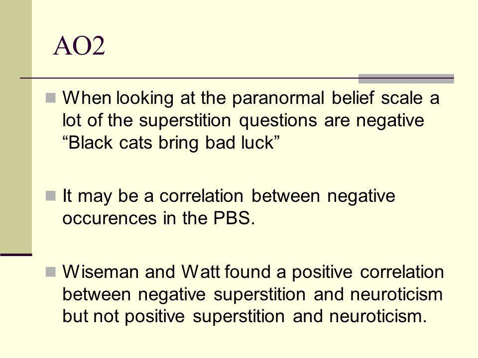 AO2 When looking at the paranormal belief scale a lot of the superstition questions are negative Black cats bring bad luck