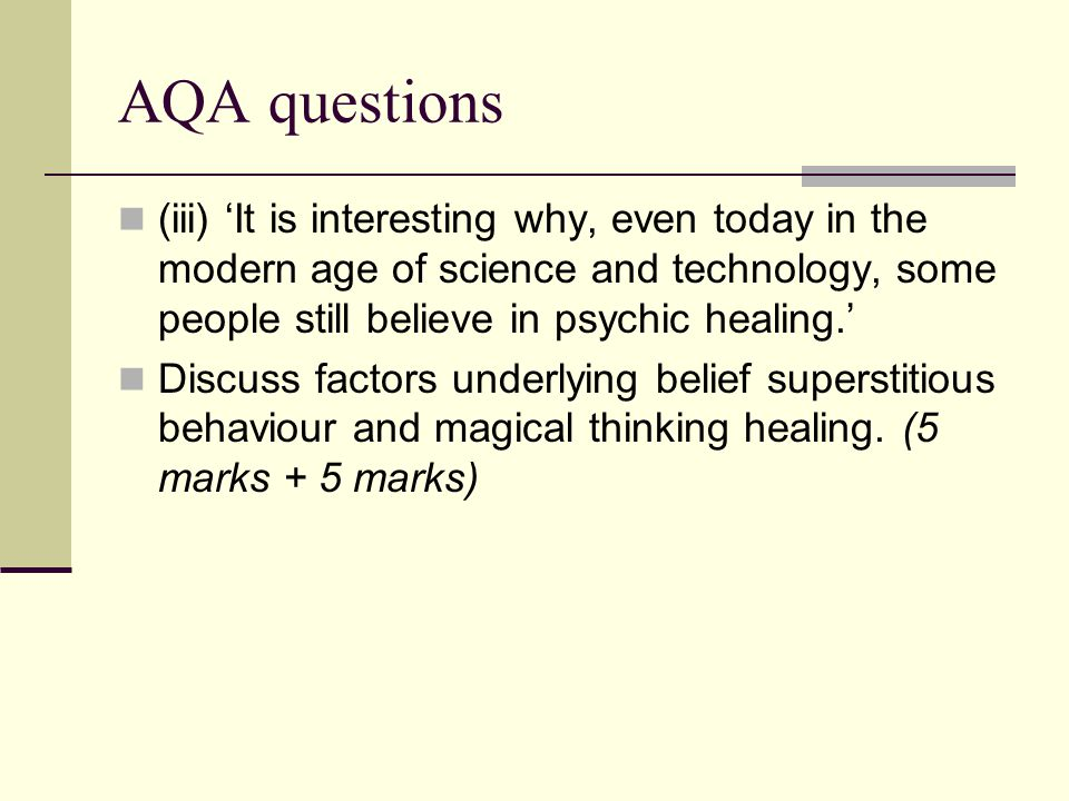 AQA questions (iii) 'It is interesting why, even today in the modern age of science and technology, some people still believe in psychic healing.'