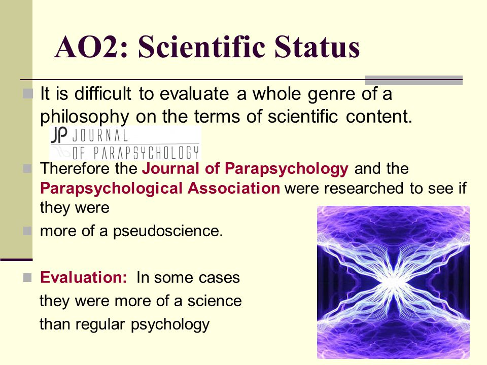 AO2: Scientific Status It is difficult to evaluate a whole genre of a philosophy on the terms of scientific content.