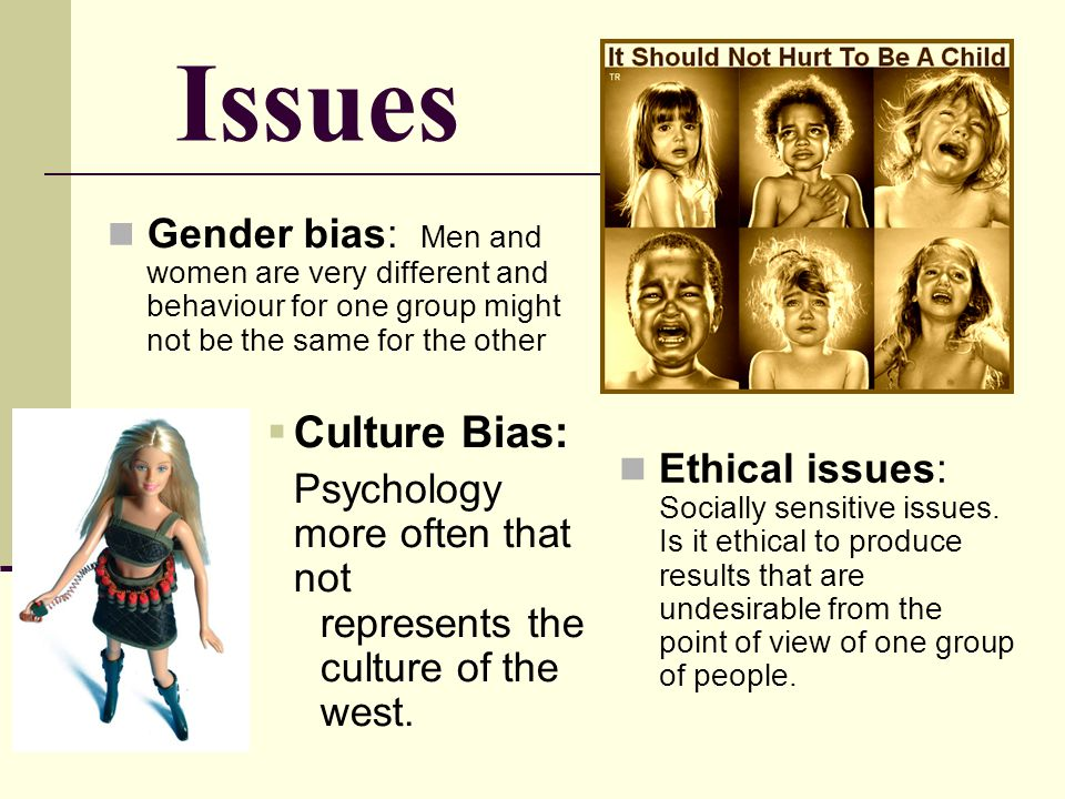 Issues Gender bias: Men and women are very different and behaviour for one group might not be the same for the other.