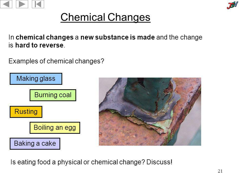 Chemical Changes In chemical changes a new substance is made and the change is hard to reverse. Examples of chemical changes