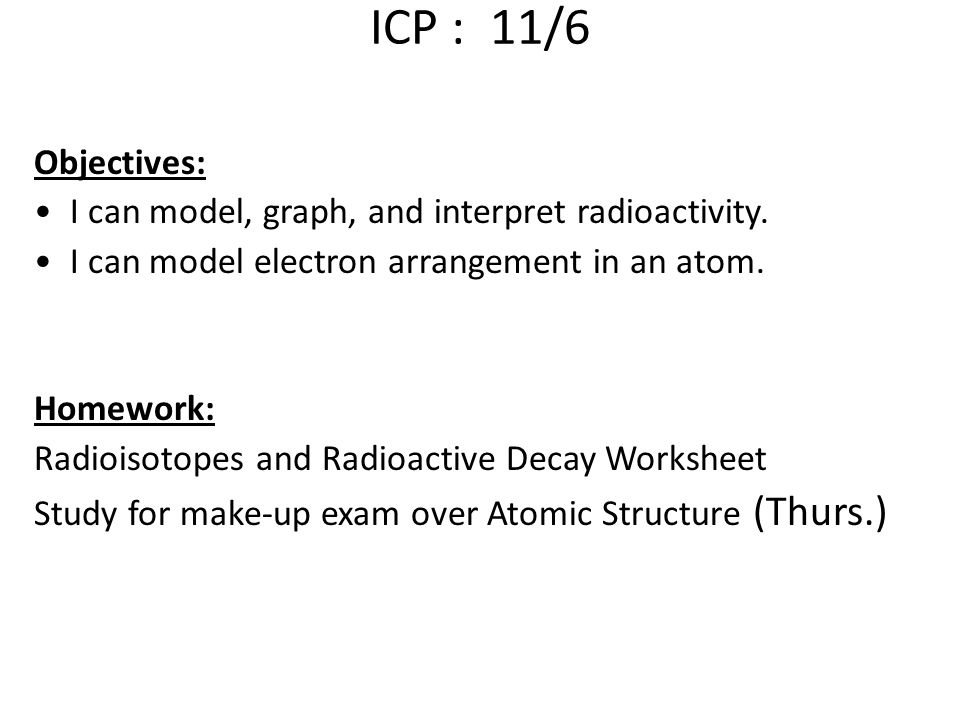 ICP : 11/6 Objectives: I can model, graph, and interpret radioactivity. I can model electron arrangement in an atom.