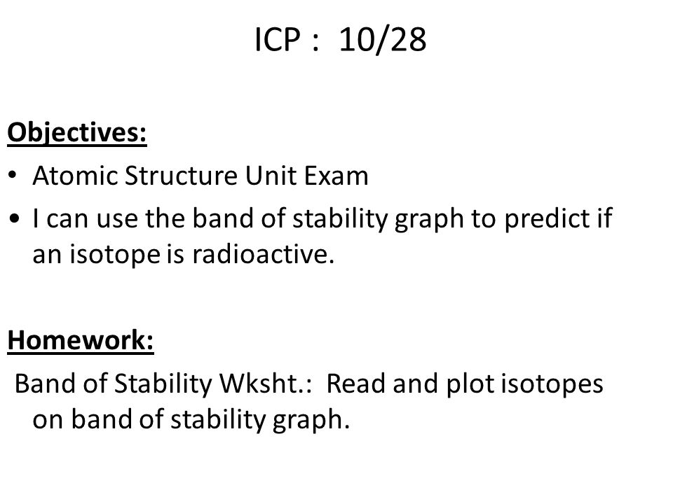 ICP : 10/28 Objectives: Atomic Structure Unit Exam