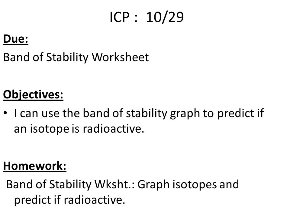 ICP : 10/29 Due: Band of Stability Worksheet Objectives: