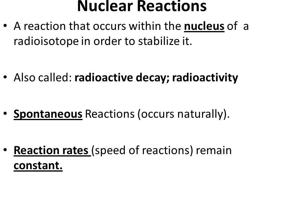 Nuclear Reactions A reaction that occurs within the nucleus of a radioisotope in order to stabilize it.