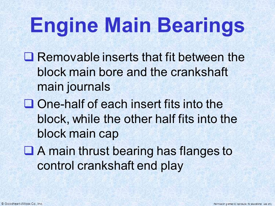 Engine Main Bearings Removable inserts that fit between the block main bore and the crankshaft main journals.