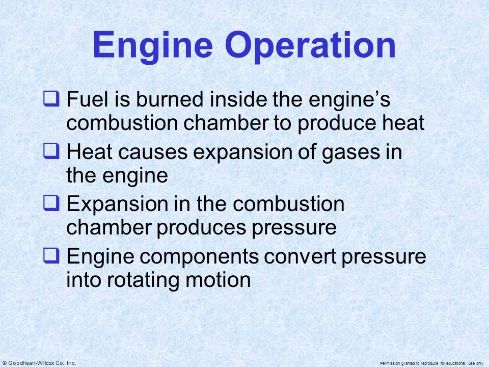 Engine Operation Fuel is burned inside the engine's combustion chamber to produce heat. Heat causes expansion of gases in the engine.
