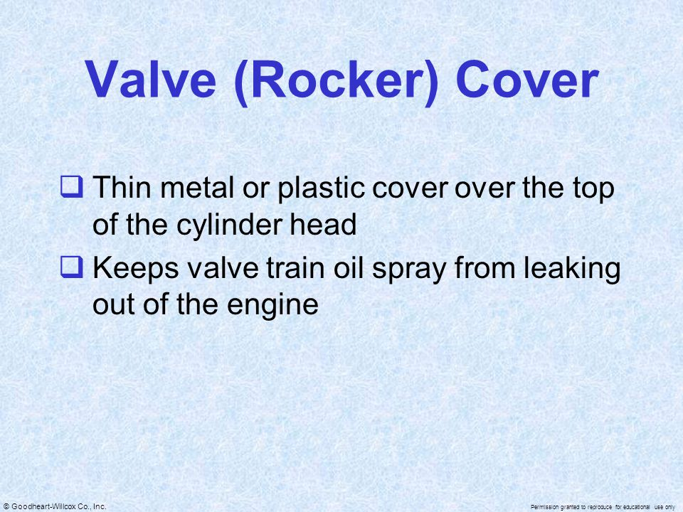 Valve (Rocker) Cover Thin metal or plastic cover over the top of the cylinder head.