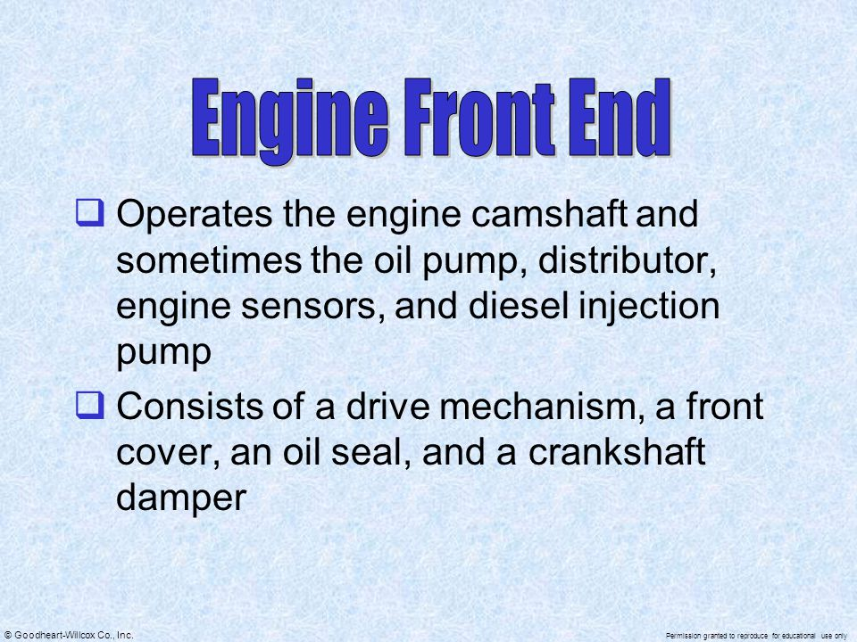 Engine Front End Operates the engine camshaft and sometimes the oil pump, distributor, engine sensors, and diesel injection pump.