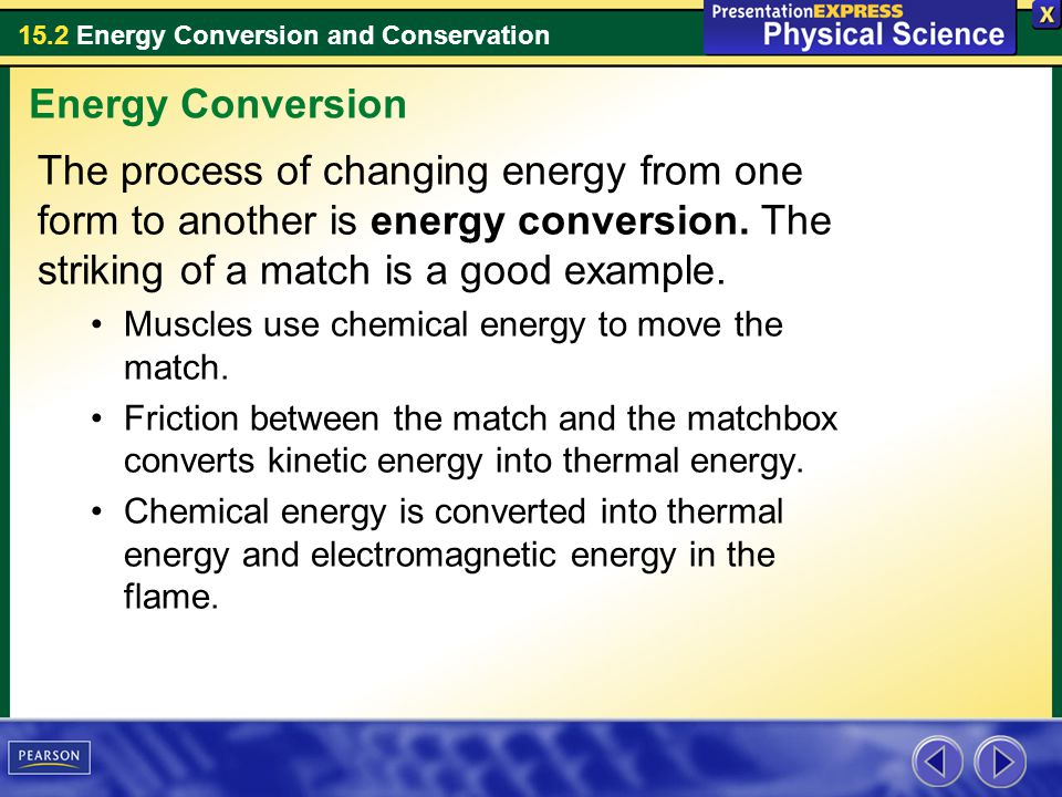 Energy Conversion The process of changing energy from one form to another is energy conversion. The striking of a match is a good example.