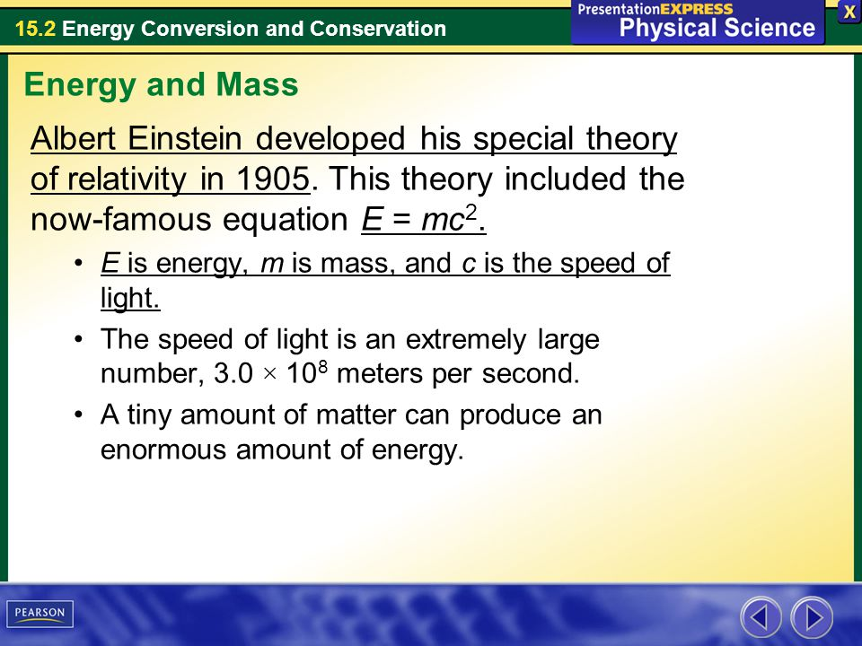 Energy and Mass Albert Einstein developed his special theory of relativity in 1905. This theory included the now-famous equation E = mc2.