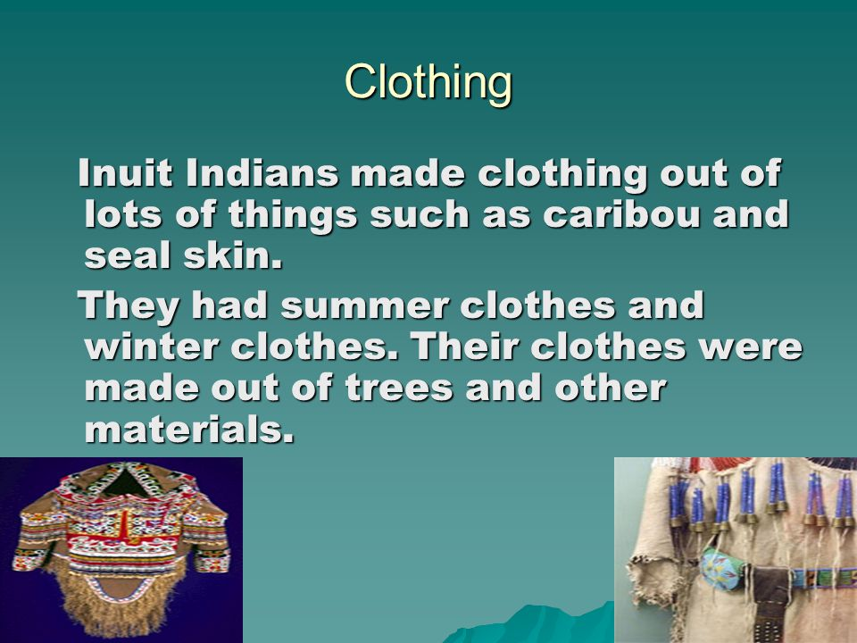 Clothing Inuit Indians made clothing out of lots of things such as caribou and seal skin.