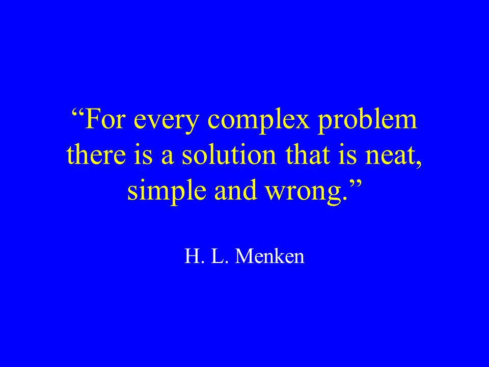 For every complex problem there is a solution that is neat, simple and wrong.