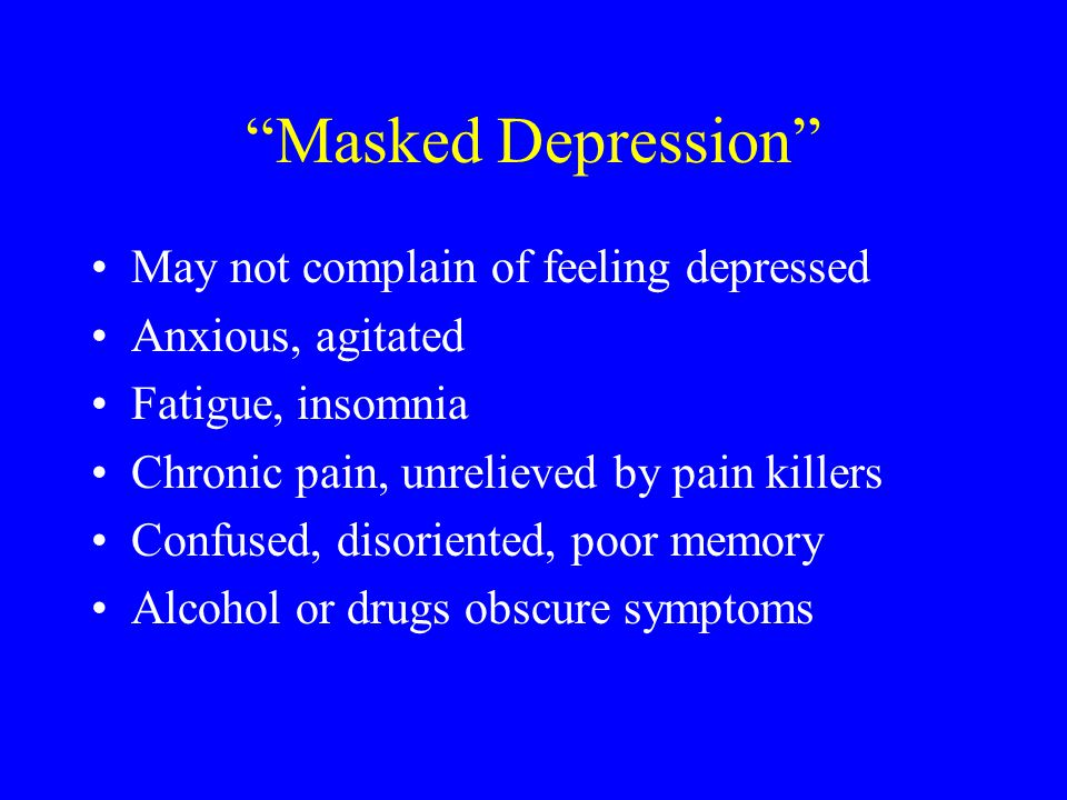 Masked Depression May not complain of feeling depressed