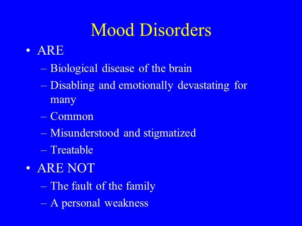 Mood Disorders ARE ARE NOT Biological disease of the brain