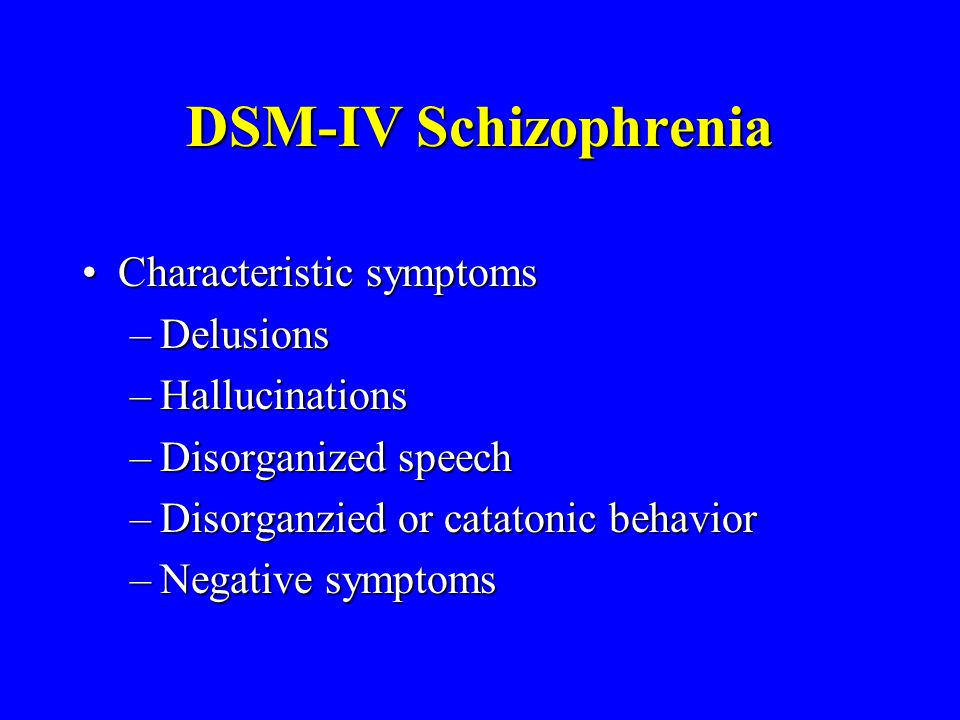 DSM-IV Schizophrenia Characteristic symptoms Delusions Hallucinations