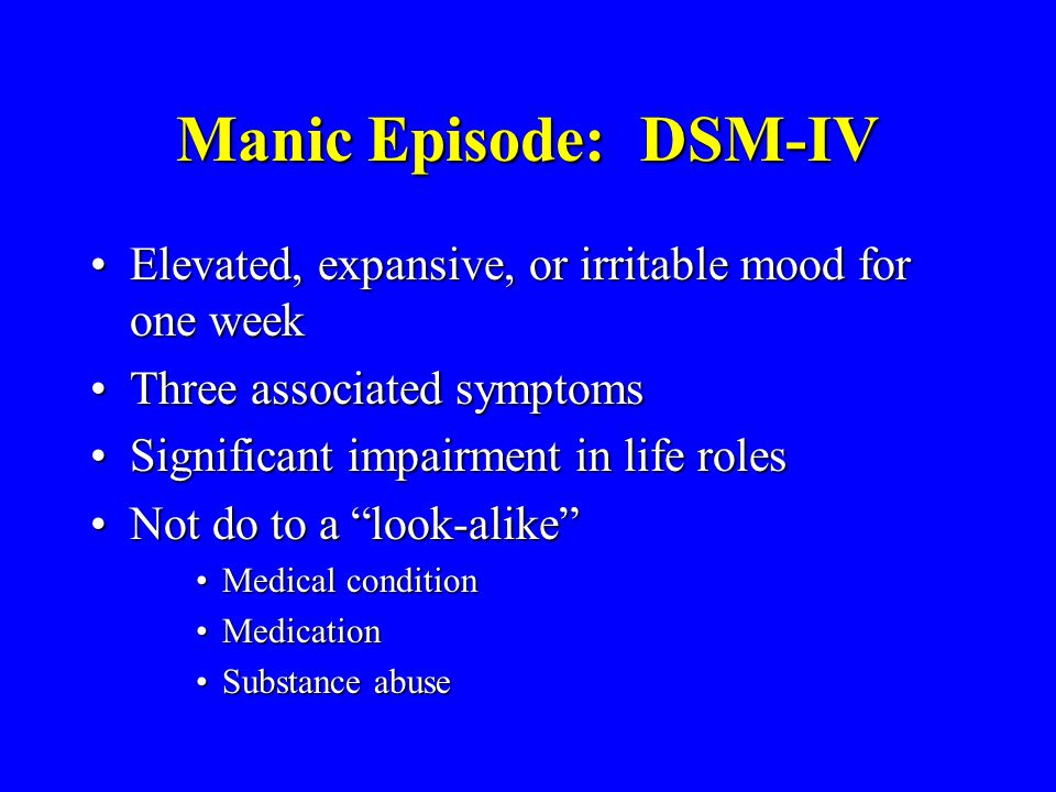 Manic Episode: DSM-IV Elevated, expansive, or irritable mood for one week. Three associated symptoms.