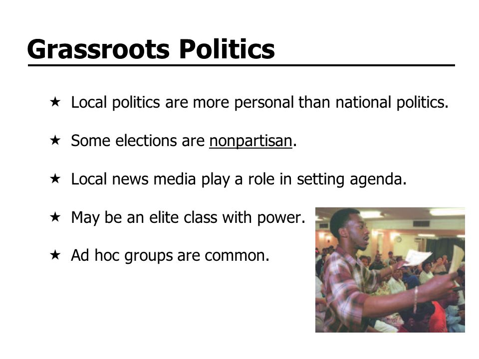 Grassroots Politics Local politics are more personal than national politics. Some elections are nonpartisan.
