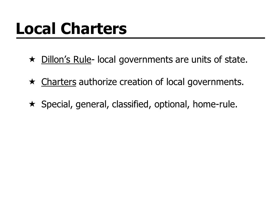 Local Charters Dillon's Rule- local governments are units of state.