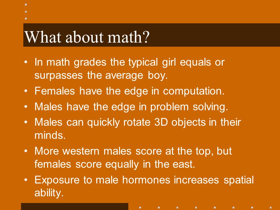 What about math In math grades the typical girl equals or surpasses the average boy. Females have the edge in computation.