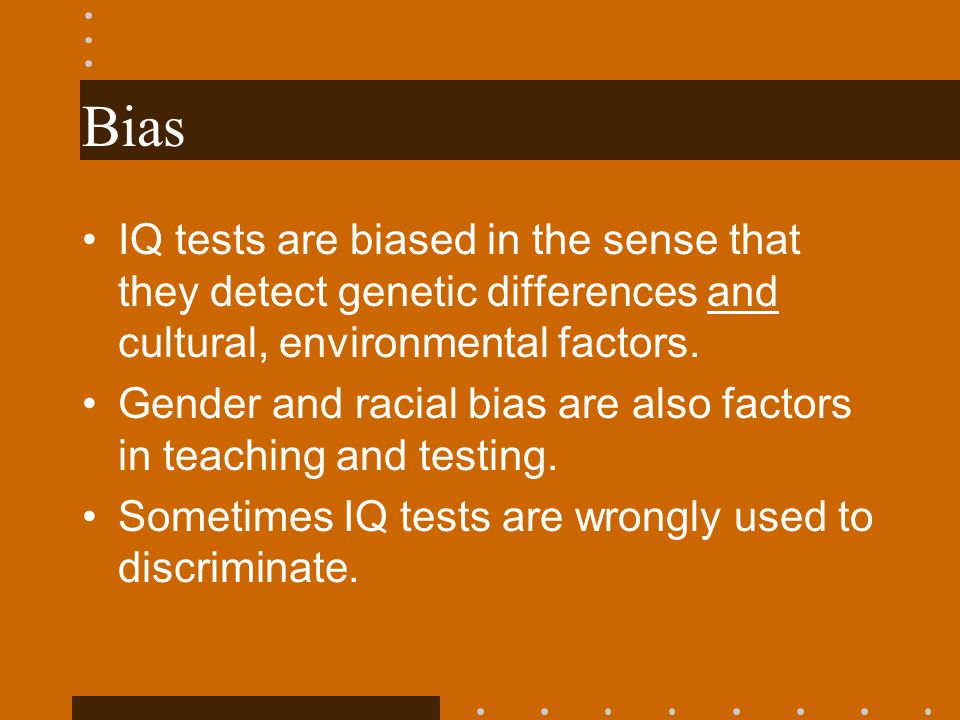 Bias IQ tests are biased in the sense that they detect genetic differences and cultural, environmental factors.