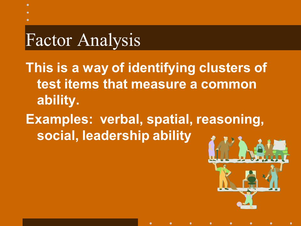 Factor Analysis This is a way of identifying clusters of test items that measure a common ability.