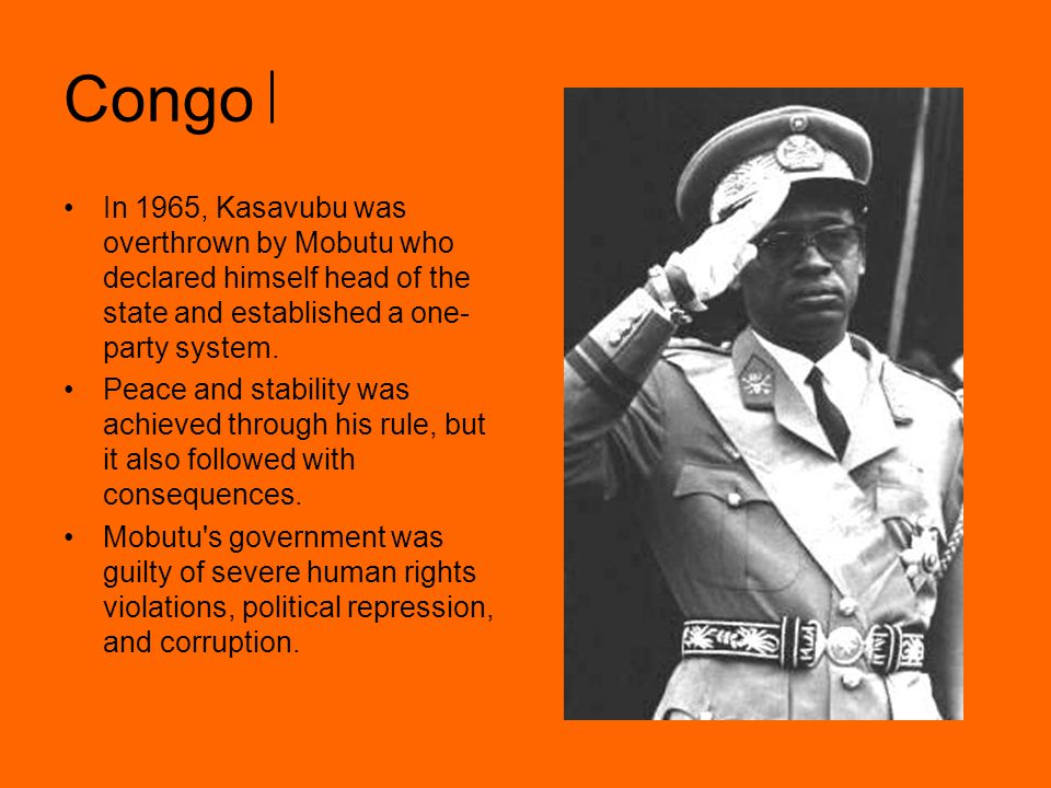 Congo In 1965, Kasavubu was overthrown by Mobutu who declared himself head of the state and established a one-party system.