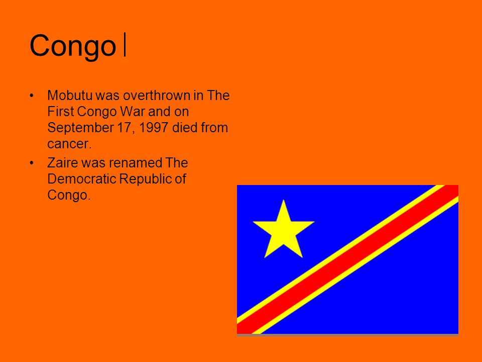 Congo Mobutu was overthrown in The First Congo War and on September 17, 1997 died from cancer.