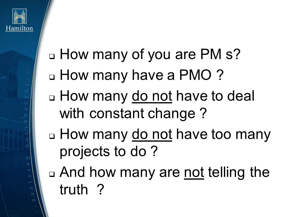 How many of you are PM s How many have a PMO How many do not have to deal with constant change