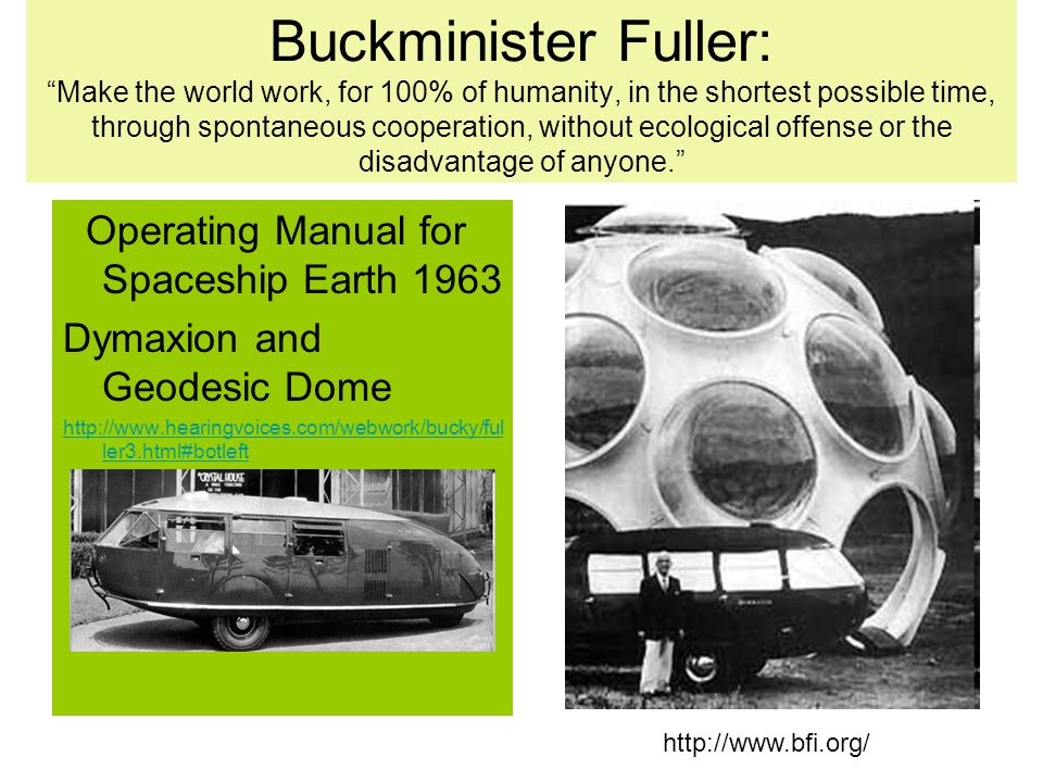 Buckminister Fuller: Make the world work, for 100% of humanity, in the shortest possible time, through spontaneous cooperation, without ecological offense or the disadvantage of anyone.