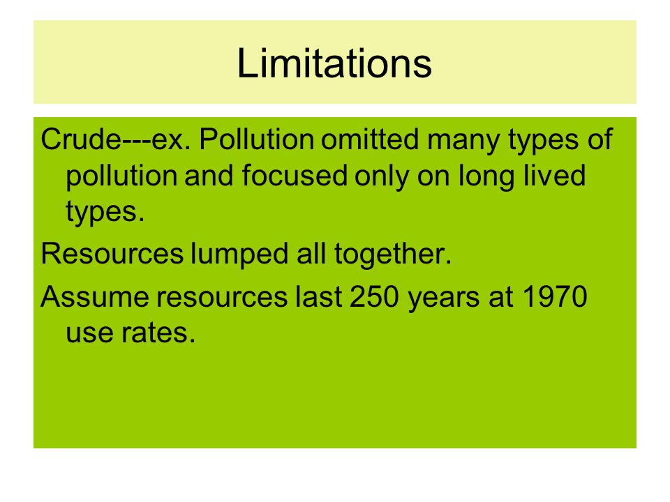 Limitations Crude---ex. Pollution omitted many types of pollution and focused only on long lived types.