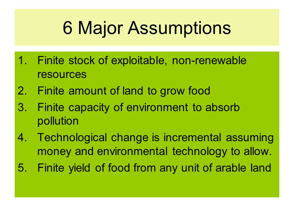 6 Major Assumptions Finite stock of exploitable, non-renewable resources. Finite amount of land to grow food.