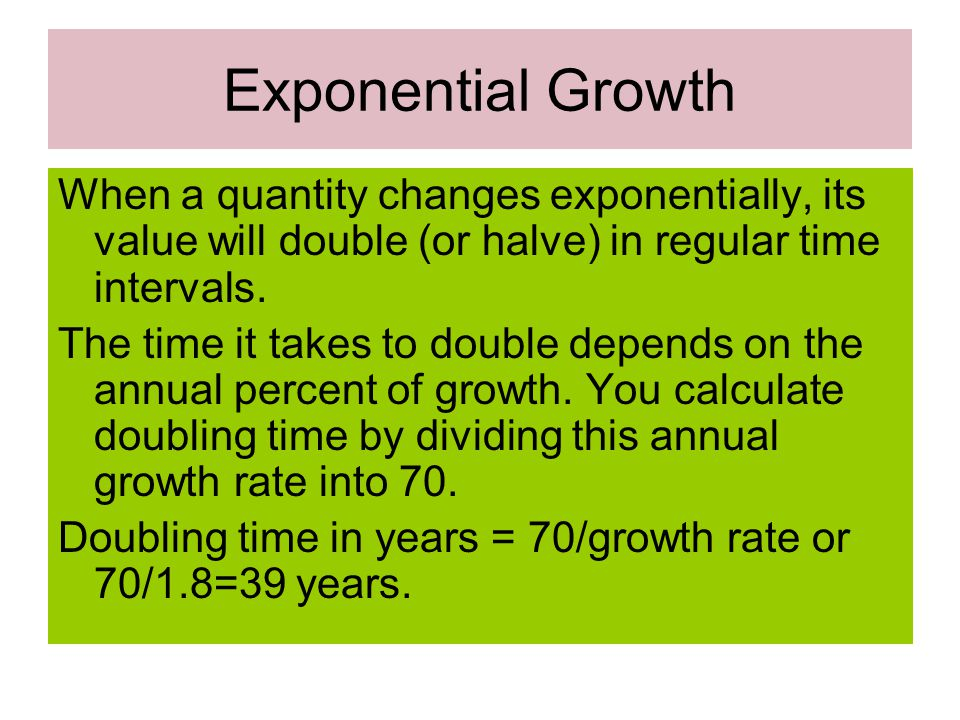 Exponential Growth When a quantity changes exponentially, its value will double (or halve) in regular time intervals.