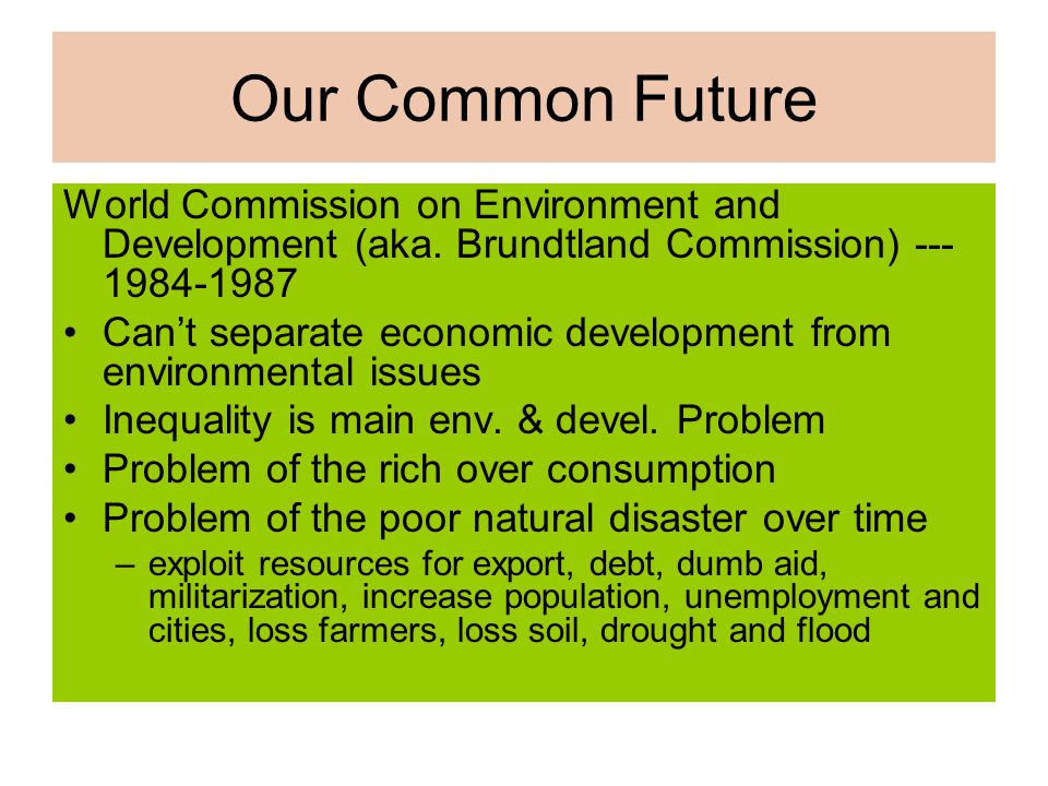 Our Common Future World Commission on Environment and Development (aka. Brundtland Commission) --- 1984-1987.