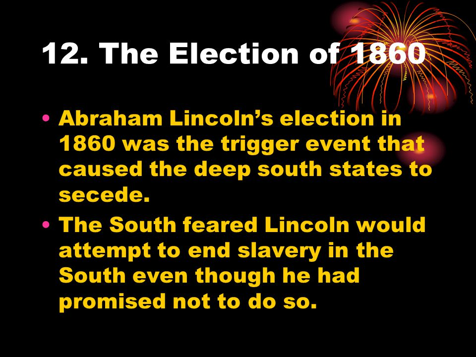 12. The Election of 1860 Abraham Lincoln's election in 1860 was the trigger event that caused the deep south states to secede.