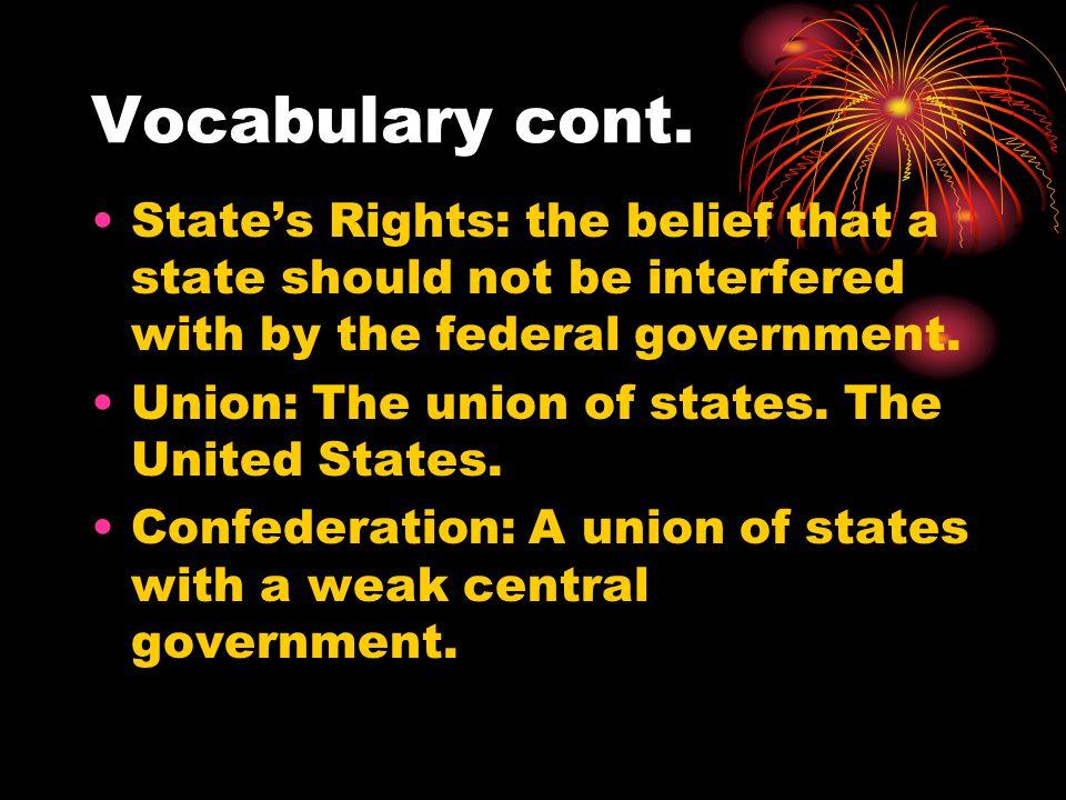 Vocabulary cont. State's Rights: the belief that a state should not be interfered with by the federal government.