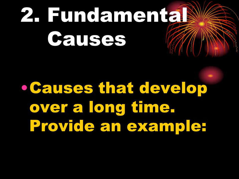 2. Fundamental Causes Causes that develop over a long time. Provide an example: