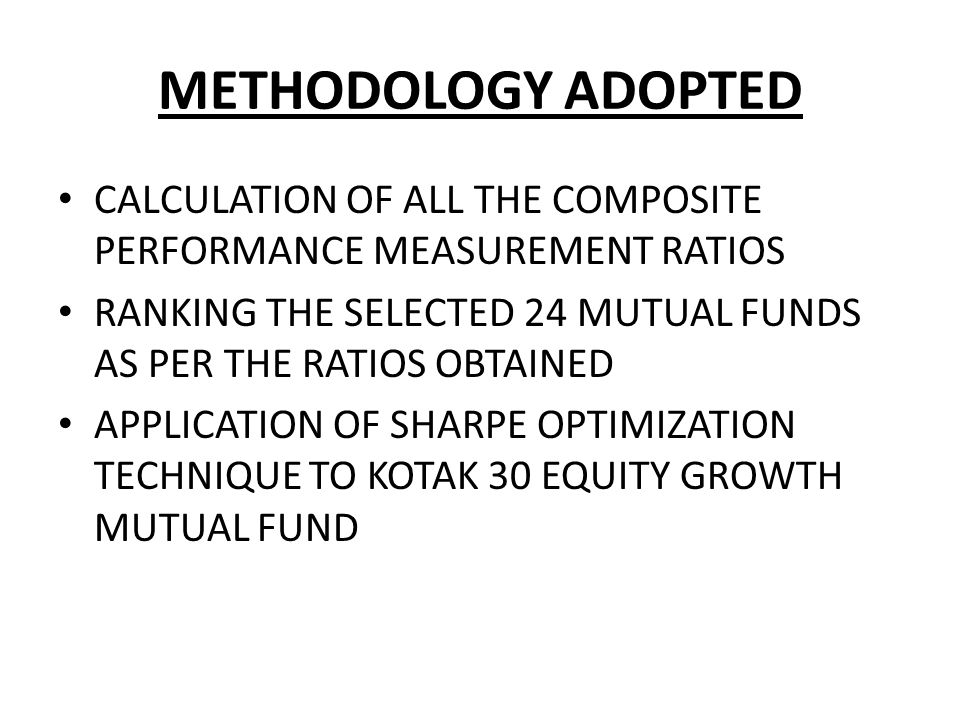 METHODOLOGY ADOPTED CALCULATION OF ALL THE COMPOSITE PERFORMANCE MEASUREMENT RATIOS. RANKING THE SELECTED 24 MUTUAL FUNDS AS PER THE RATIOS OBTAINED.