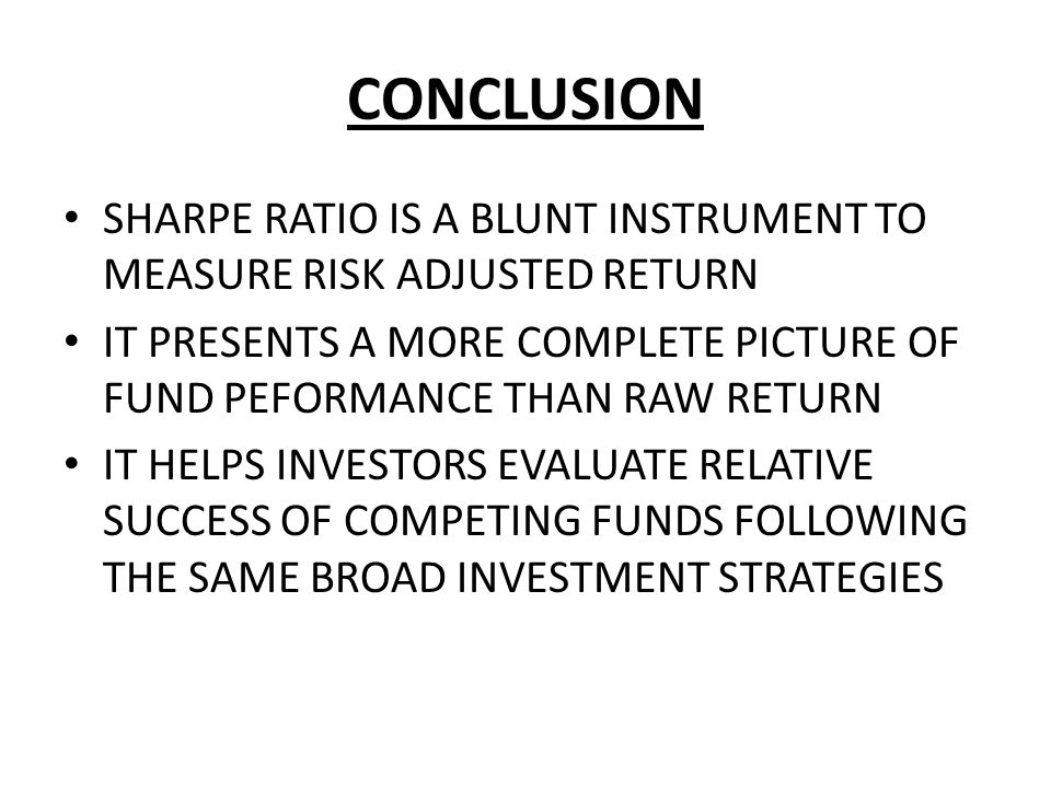 CONCLUSION SHARPE RATIO IS A BLUNT INSTRUMENT TO MEASURE RISK ADJUSTED RETURN.