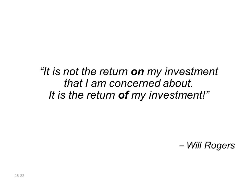It is not the return on my investment that I am concerned about.
