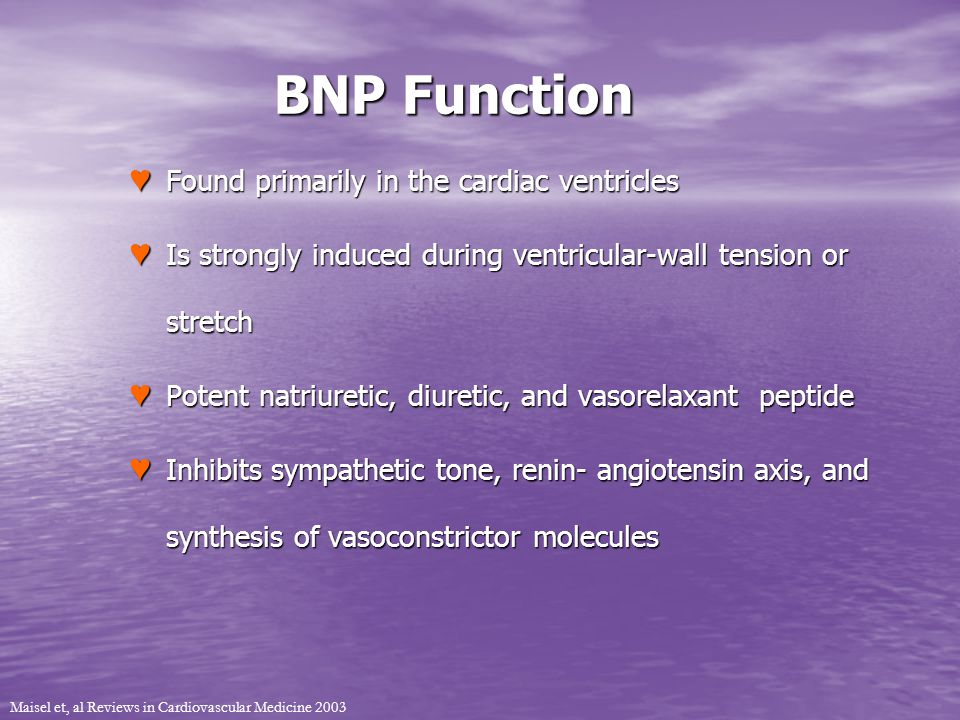 BNP Function Found primarily in the cardiac ventricles